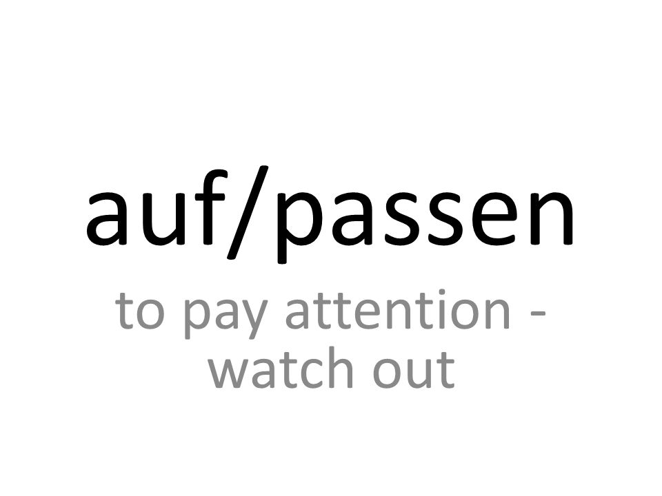 auf/passen to pay attention - watch out