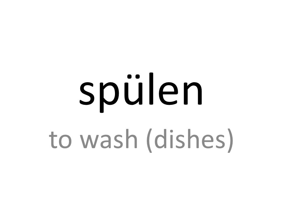 spülen to wash (dishes)