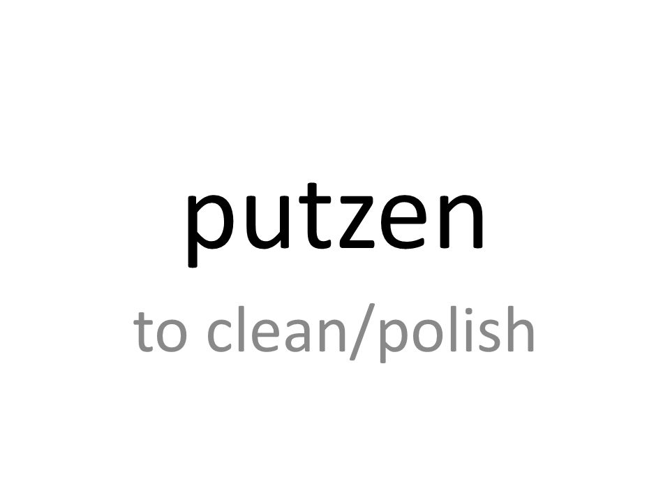 putzen to clean/polish