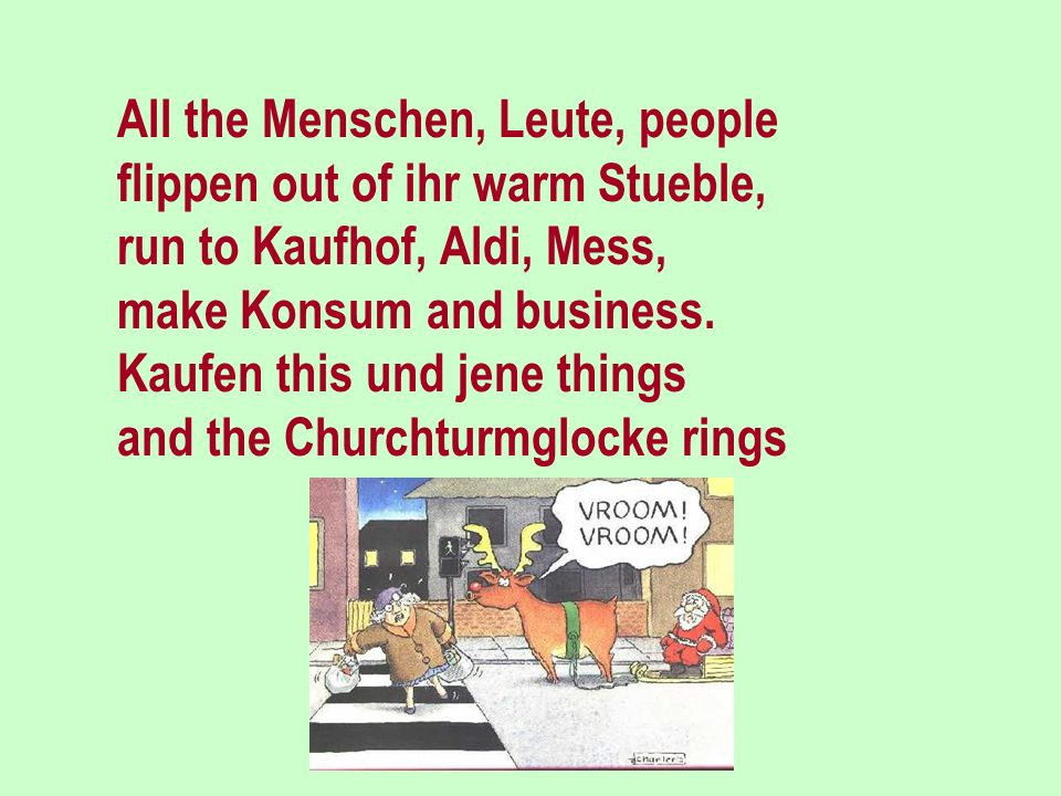 When the last Kalender-sheets flattern trough the Winterstreets and Dezemberwind is blowing, then ist everybody knowing that it is not allzuweit: she does come - the Weihnachtszeit