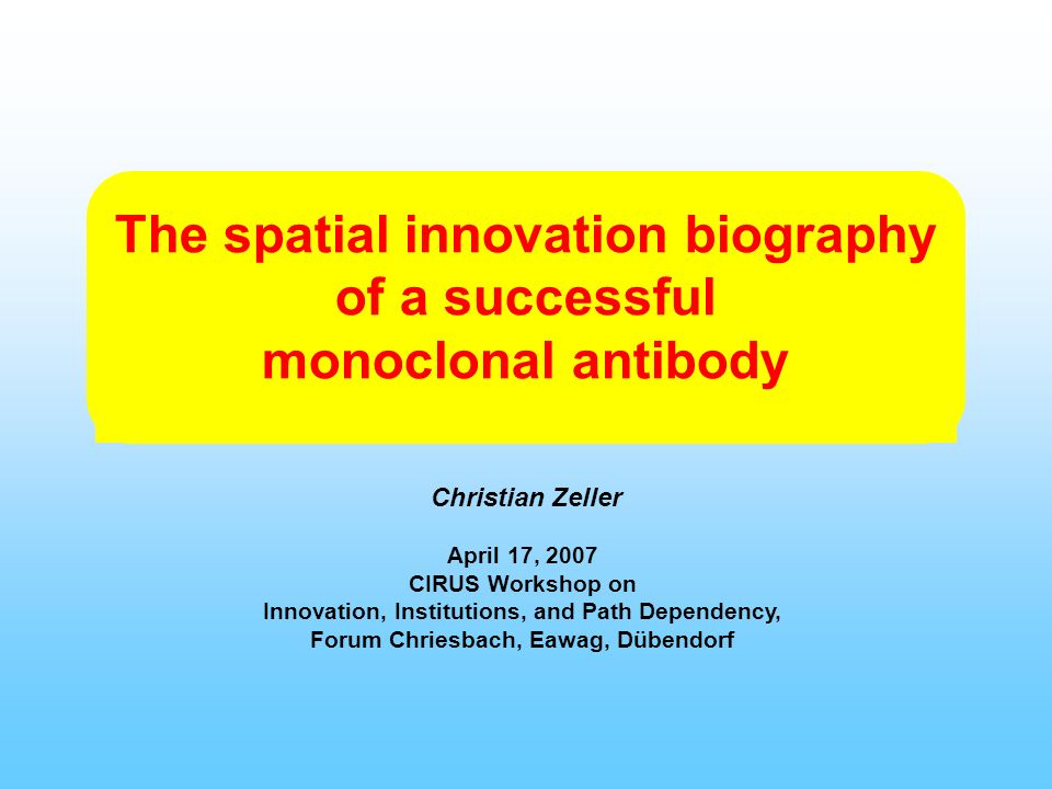 The spatial innovation biography of a successful monoclonal antibody Christian Zeller April 17, 2007 CIRUS Workshop on Innovation, Institutions, and Path Dependency, Forum Chriesbach, Eawag, Dübendorf