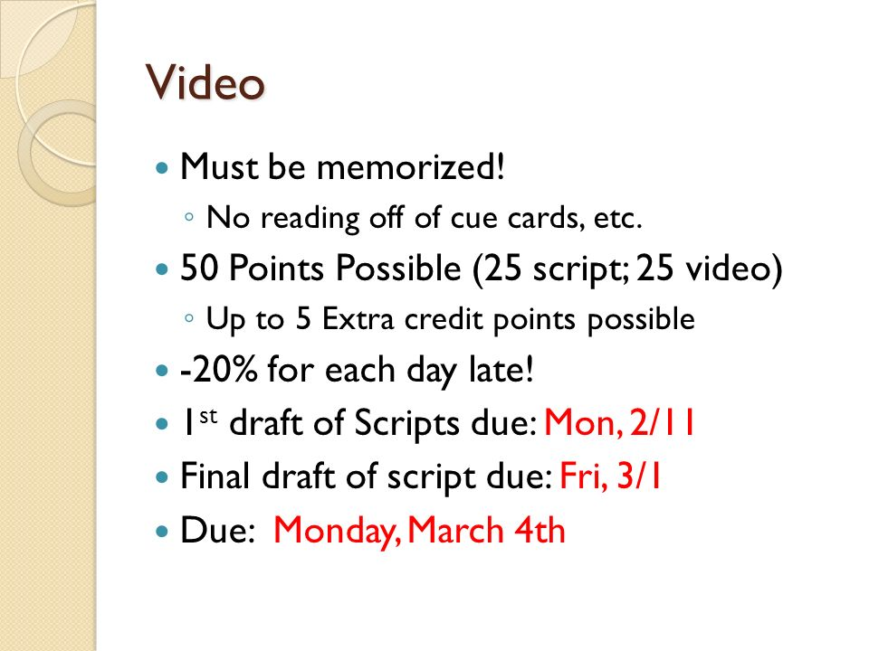 Video Must be memorized! No reading off of cue cards, etc. 50 Points Possible (25 script; 25 video) Up to 5 Extra credit points possible -20% for each