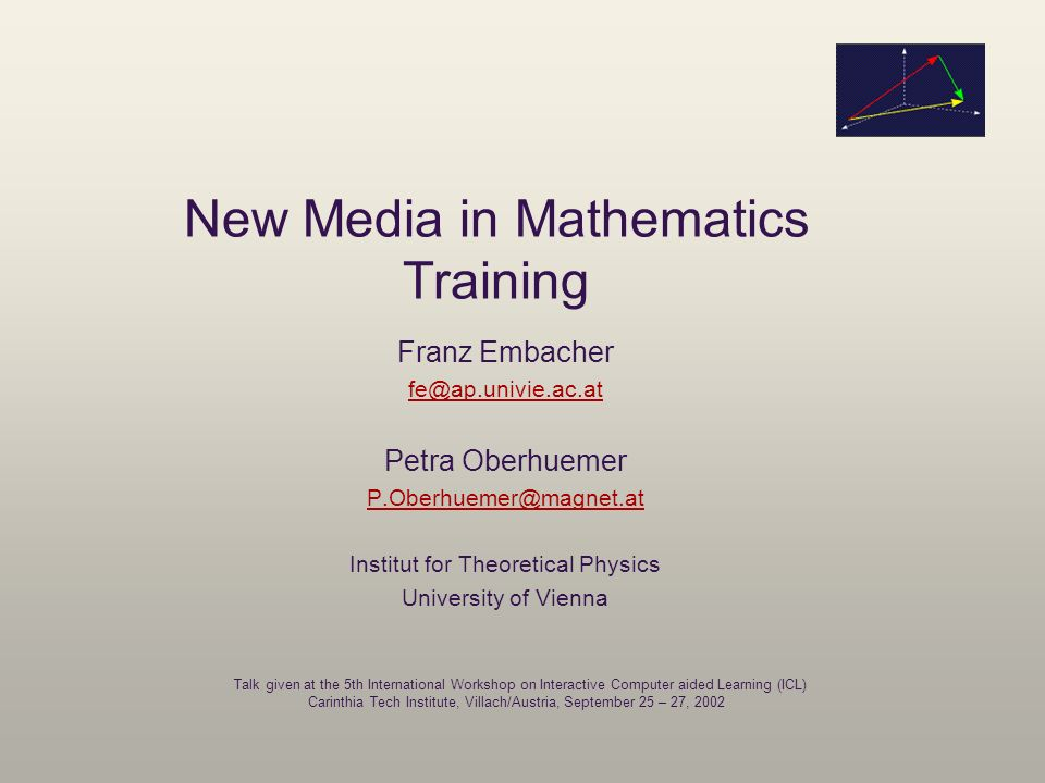 New Media in Mathematics Training Franz Embacher fe@ap.univie.ac.at Petra Oberhuemer P.Oberhuemer@magnet.at Institut for Theoretical Physics Universit