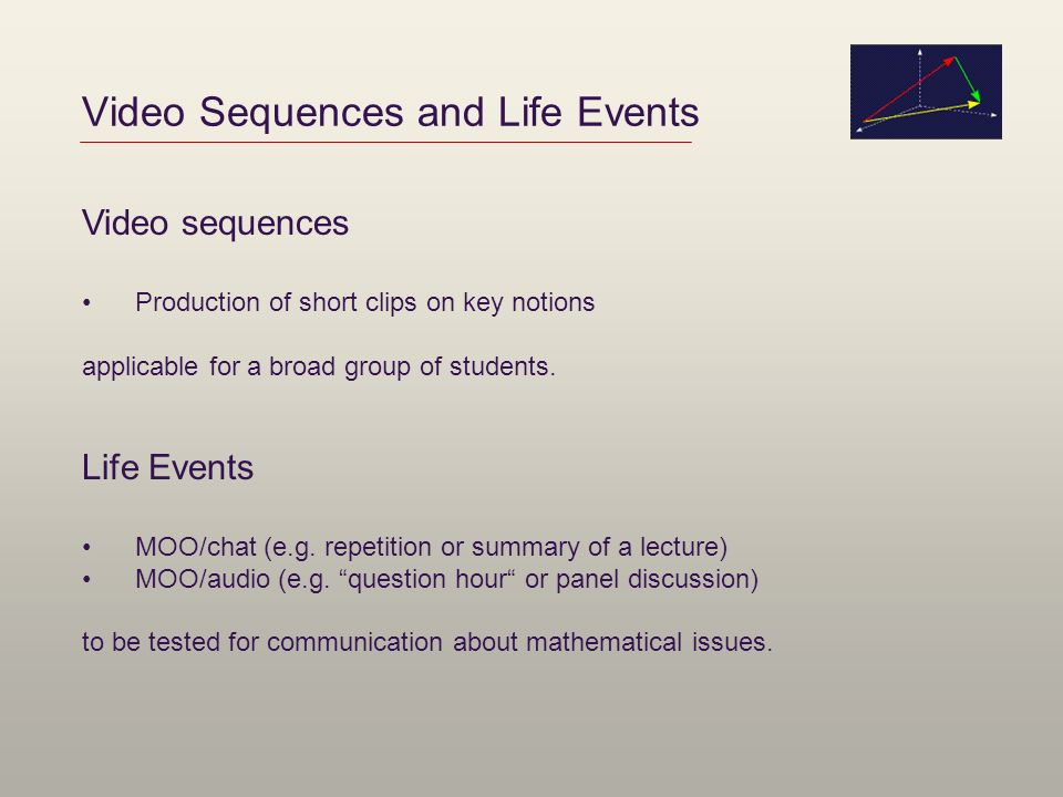 Video Sequences and Life Events Video sequences Production of short clips on key notions applicable for a broad group of students. Life Events MOO/cha