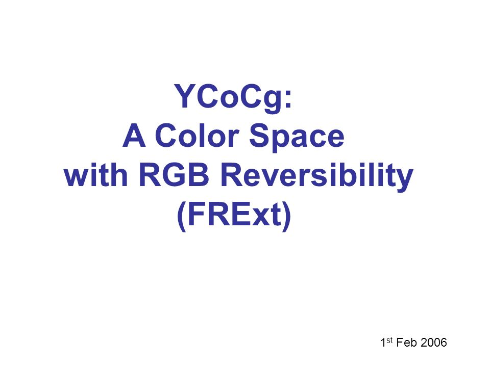 YCoCg: A Color Space with RGB Reversibility (FRExt) 1 st Feb 2006