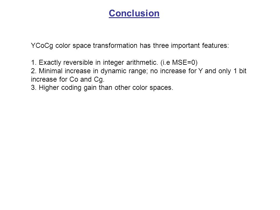 Conclusion YCoCg color space transformation has three important features: 1. Exactly reversible in integer arithmetic. (i.e MSE=0) 2. Minimal increase