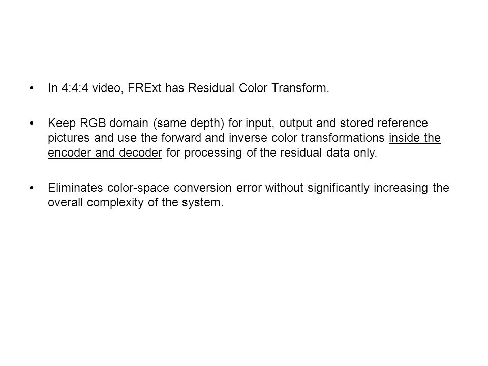 In 4:4:4 video, FRExt has Residual Color Transform. Keep RGB domain (same depth) for input, output and stored reference pictures and use the forward a