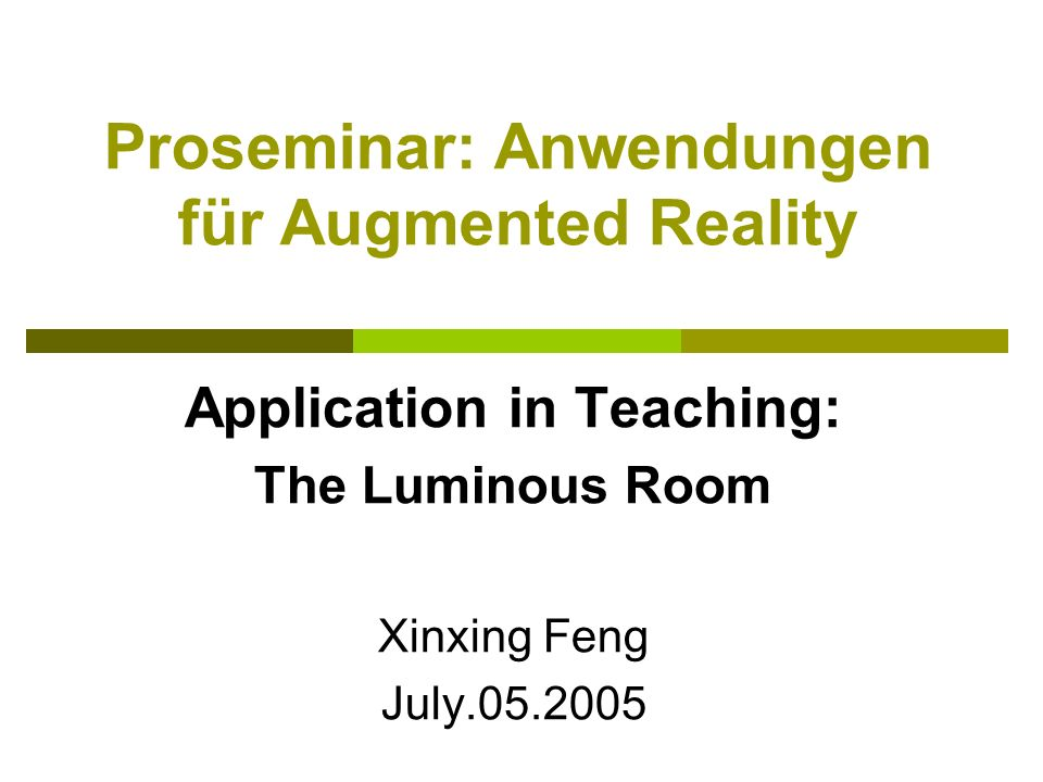 Proseminar: Anwendungen für Augmented Reality Application in Teaching: The Luminous Room Xinxing Feng July.05.2005