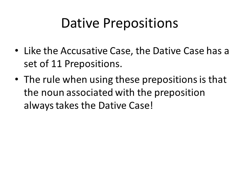 Dative Prepositions Like the Accusative Case, the Dative Case has a set of 11 Prepositions.
