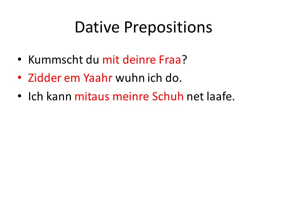 Dative Prepositions Kummscht du mit deinre Fraa. Zidder em Yaahr wuhn ich do.