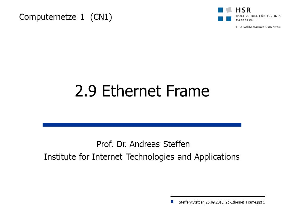 Steffen/Stettler, 26.09.2013, 2b-Ethernet_Frame.ppt 1 Computernetze 1 (CN1) 2.9 Ethernet Frame Prof. Dr. Andreas Steffen Institute for Internet Techno