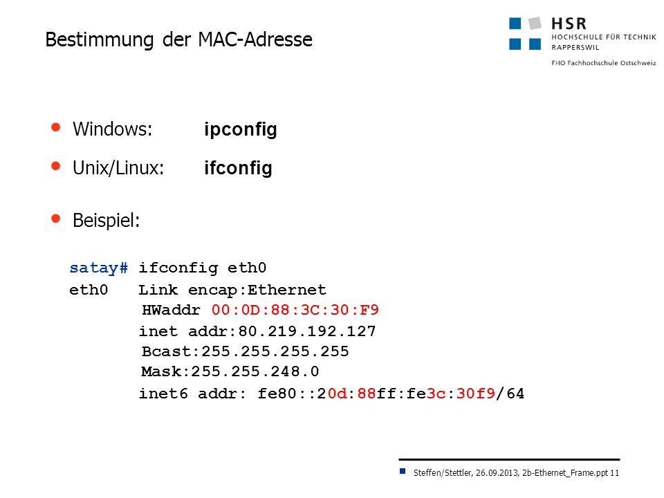 Steffen/Stettler, 26.09.2013, 2b-Ethernet_Frame.ppt 11 Bestimmung der MAC-Adresse Windows: ipconfig Unix/Linux: ifconfig Beispiel: satay# ifconfig eth0 eth0 Link encap:Ethernet HWaddr 00:0D:88:3C:30:F9 inet addr:80.219.192.127 Bcast:255.255.255.255 Mask:255.255.248.0 inet6 addr: fe80::20d:88ff:fe3c:30f9/64