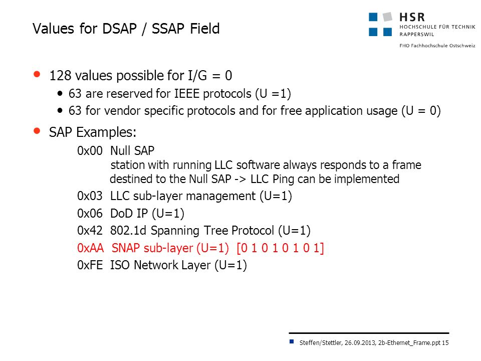 Steffen/Stettler, 26.09.2013, 2b-Ethernet_Frame.ppt 15 Values for DSAP / SSAP Field 128 values possible for I/G = 0 63 are reserved for IEEE protocols (U =1) 63 for vendor specific protocols and for free application usage (U = 0) SAP Examples: 0x00 Null SAP station with running LLC software always responds to a frame destined to the Null SAP -> LLC Ping can be implemented 0x03 LLC sub-layer management (U=1) 0x06 DoD IP (U=1) 0x42 802.1d Spanning Tree Protocol (U=1) 0xAA SNAP sub-layer (U=1) [0 1 0 1 0 1 0 1] 0xFE ISO Network Layer (U=1)