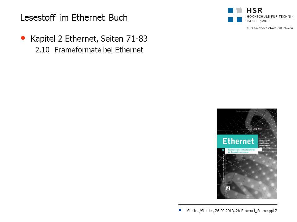 Steffen/Stettler, 26.09.2013, 2b-Ethernet_Frame.ppt 2 Lesestoff im Ethernet Buch Kapitel 2 Ethernet, Seiten 71-83 2.10 Frameformate bei Ethernet