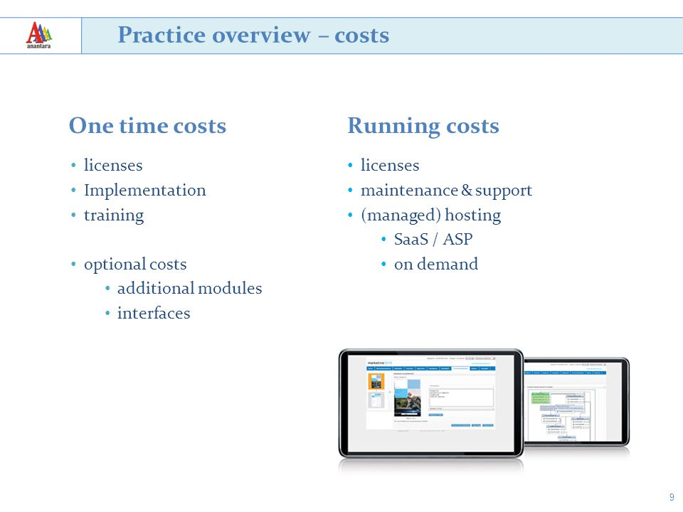 9 Practice overview – costs One time costsRunning costs licenses maintenance & support (managed) hosting SaaS / ASP on demand licenses Implementation