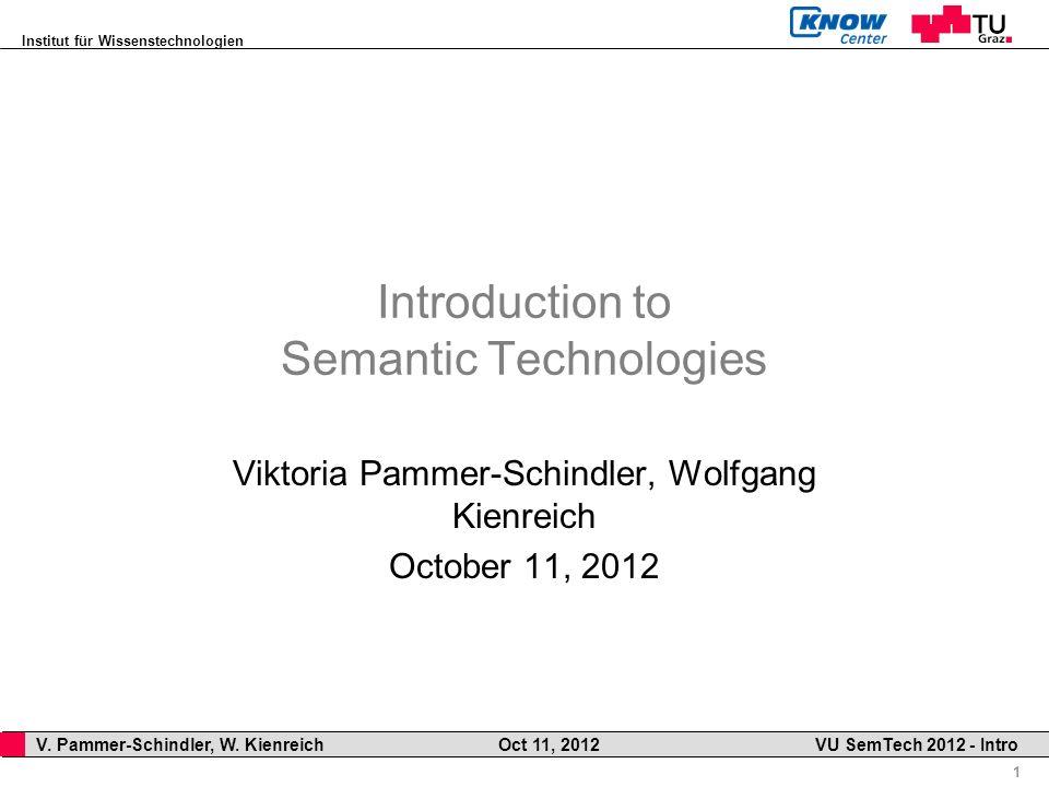 Institut für Wissenstechnologien 1 V. Pammer-Schindler, W. Kienreich Oct 11, 2012 VU SemTech 2012 - Intro Introduction to Semantic Technologies Viktor