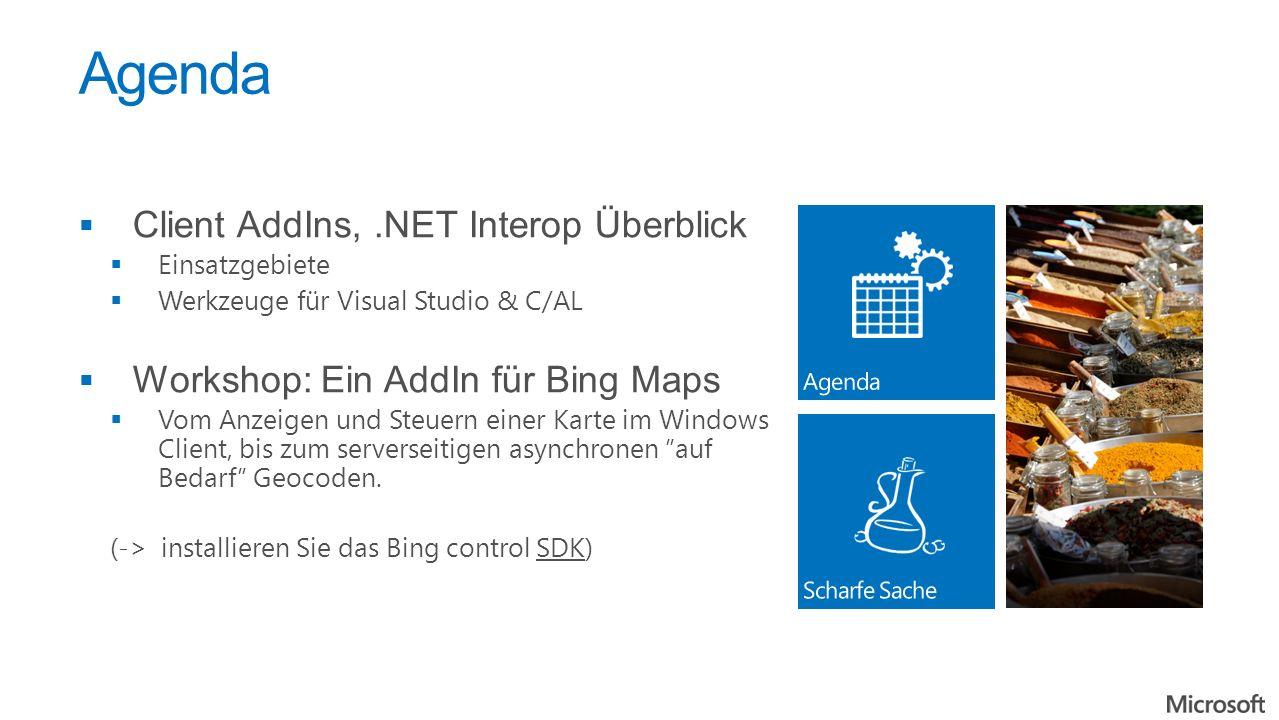Agenda Client AddIns,.NET Interop Überblick Einsatzgebiete Werkzeuge für Visual Studio & C/AL Workshop: Ein AddIn für Bing Maps Vom Anzeigen und Steuern einer Karte im Windows Client, bis zum serverseitigen asynchronen auf Bedarf Geocoden.