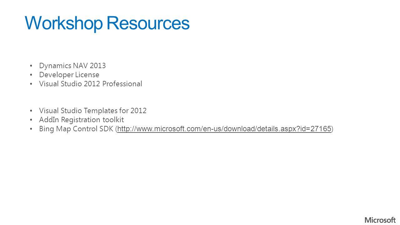 Workshop Resources Dynamics NAV 2013 Developer License Visual Studio 2012 Professional Visual Studio Templates for 2012 AddIn Registration toolkit Bing Map Control SDK ( http://www.microsoft.com/en-us/download/details.aspx id=27165 ) http://www.microsoft.com/en-us/download/details.aspx id=27165