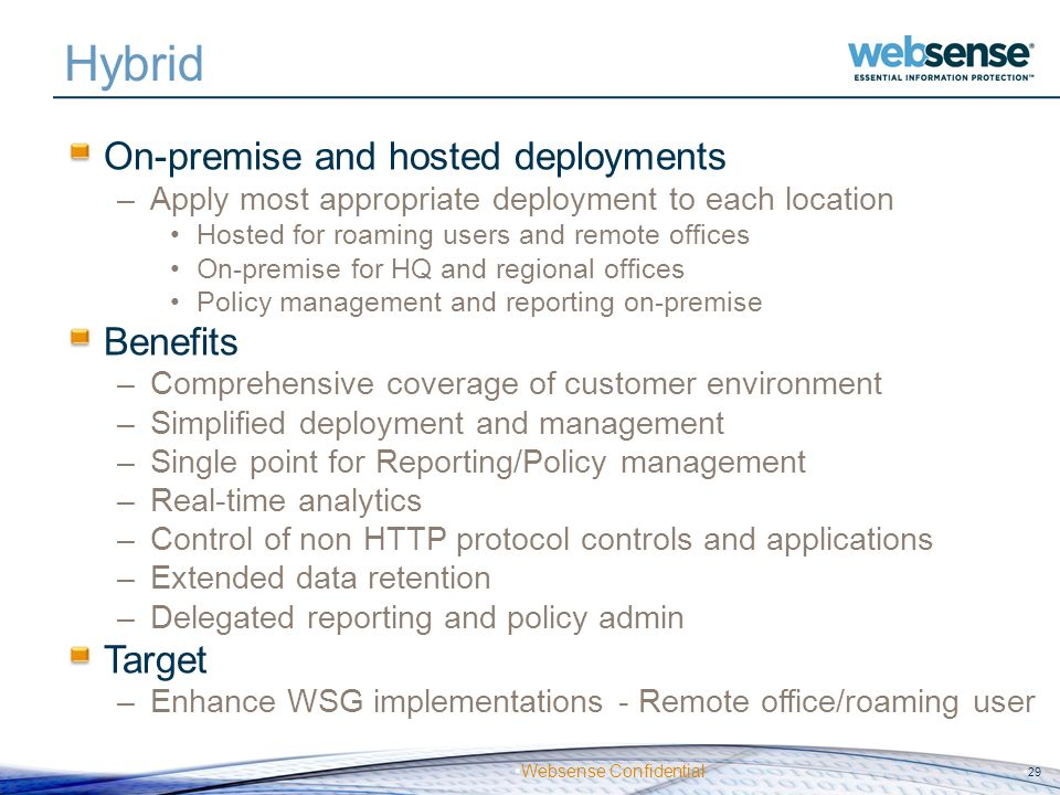 Websense Confidential Hybrid On-premise and hosted deployments –Apply most appropriate deployment to each location Hosted for roaming users and remote