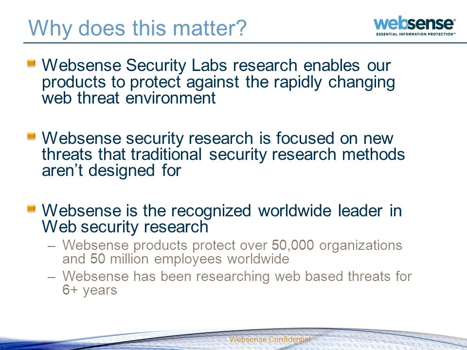Websense Confidential Why does this matter? Websense Security Labs research enables our products to protect against the rapidly changing web threat en