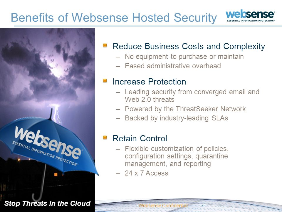 Websense Confidential Benefits of Websense Hosted Security Reduce Business Costs and Complexity –No equipment to purchase or maintain –Eased administr