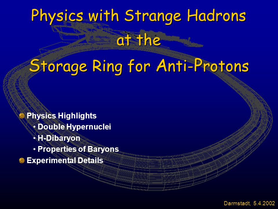 Physics with Strange Hadrons at the S torage Ring for A nti- P rotons Physics Highlights Double Hypernuclei H-Dibaryon Properties of Baryons Experimental Details Darmstadt, 5.4.2002