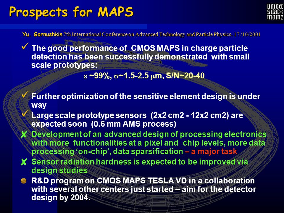 Prospects for MAPS The good performance of CMOS MAPS in charge particle detection has been successfully demonstrated with small scale prototypes: ~99%, ~1.5-2.5 m, S/N~20-40 Further optimization of the sensitive element design is under way Large scale prototype sensors (2x2 cm2 - 12x2 cm2) are expected soon (0.6 mm AMS process) Development of an advanced design of processing electronics with more functionalities at a pixel and chip levels, more data processing on-chip, data sparsification – a major task Sensor radiation hardness is expected to be improved via design studies R&D program on CMOS MAPS TESLA VD in a collaboration with several other centers just started – aim for the detector design by 2004.