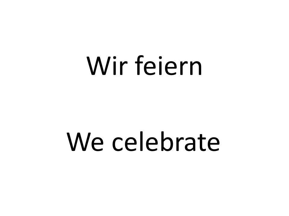 Wir feiern We celebrate