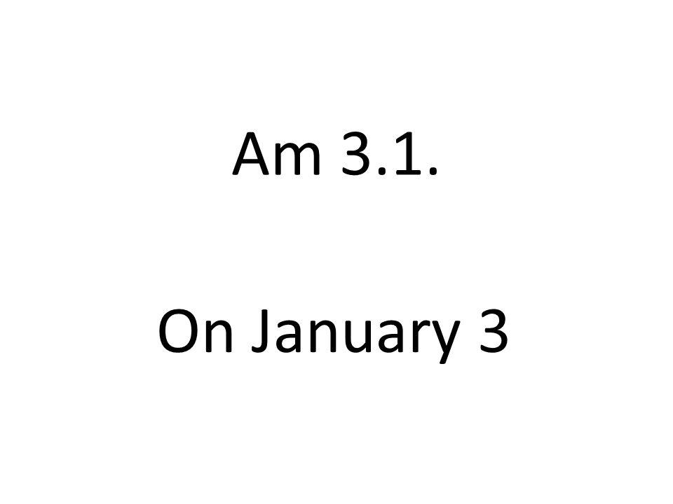 Am 3.1. On January 3