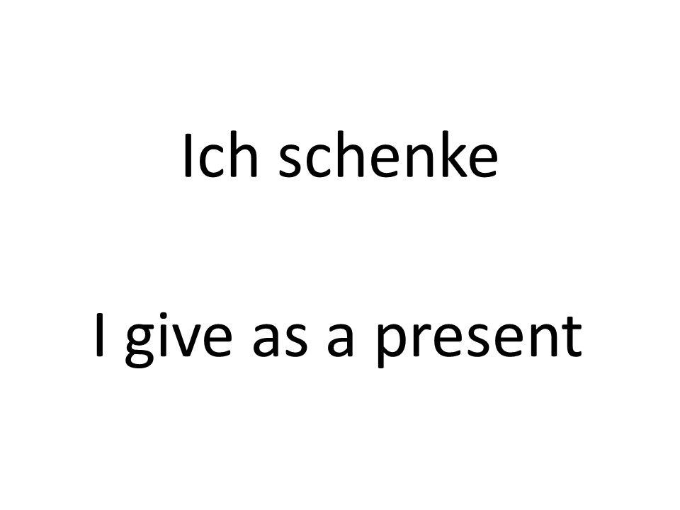 Ich schenke I give as a present