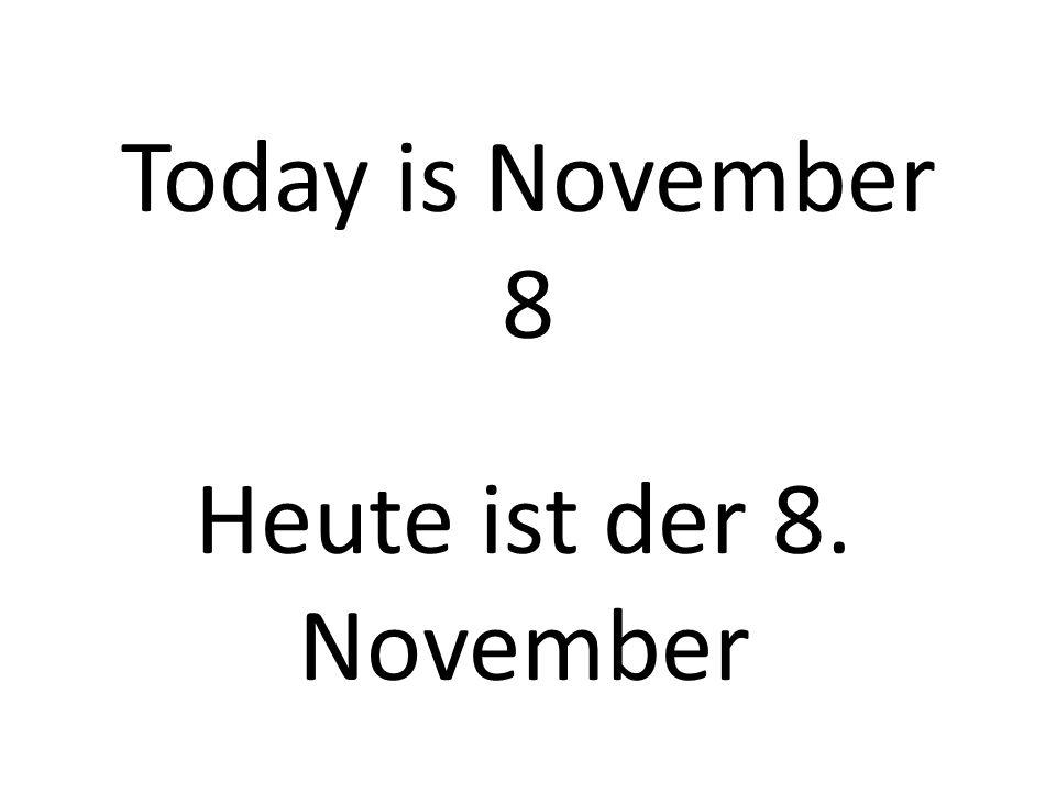 Today is November 8 Heute ist der 8. November