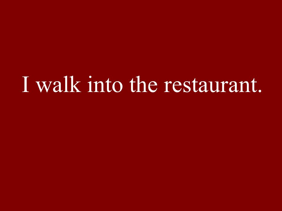 I walk into the restaurant.