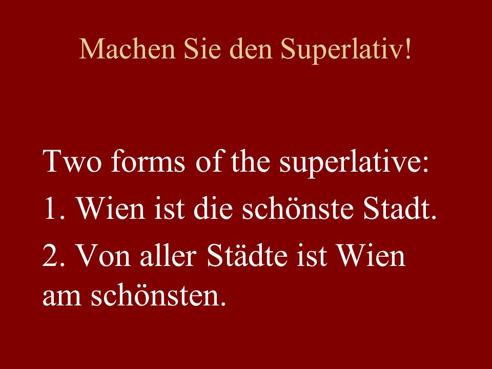 Machen Sie den Superlativ. Two forms of the superlative: 1.