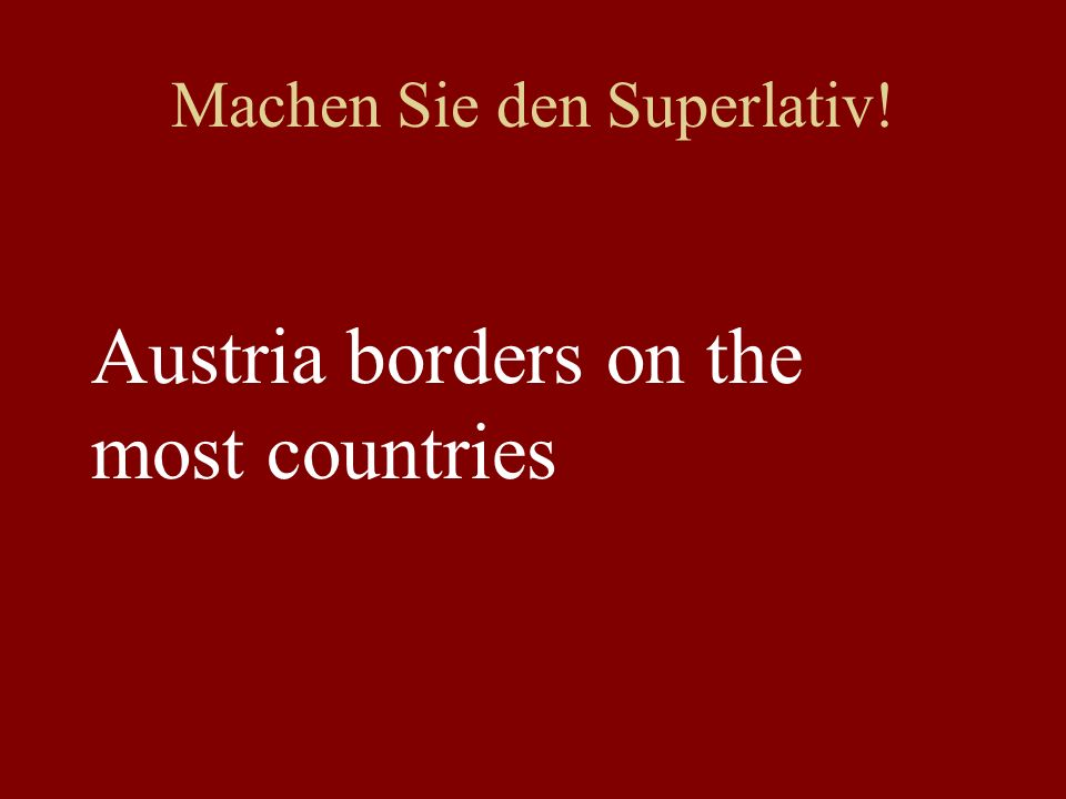 Machen Sie den Superlativ! Austria borders on the most countries