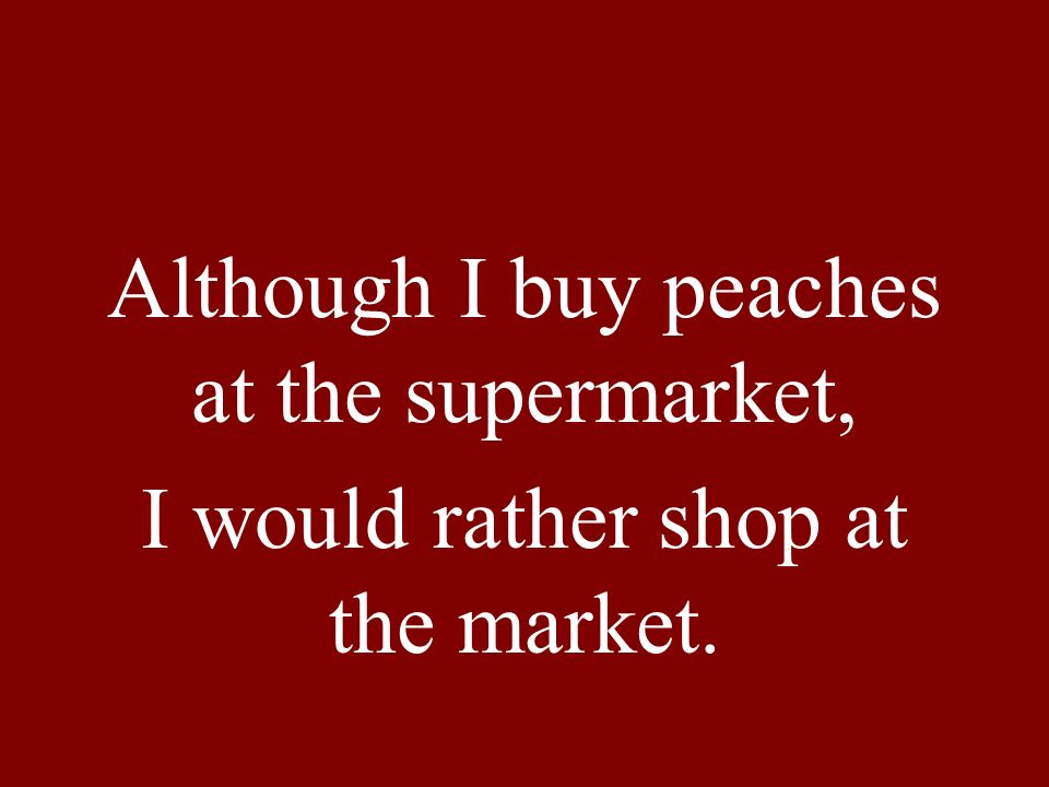 Although I buy peaches at the supermarket, I would rather shop at the market.