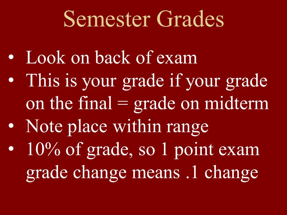 Semester Grades Look on back of exam This is your grade if your grade on the final = grade on midterm Note place within range 10% of grade, so 1 point exam grade change means.1 change