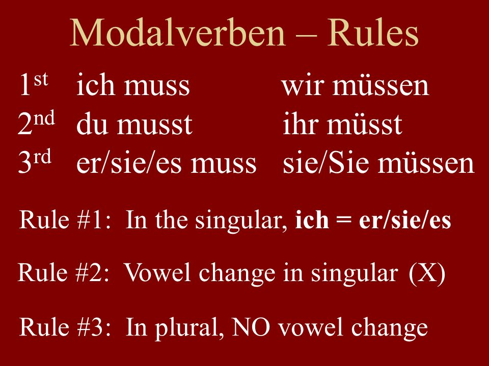 Modalverben – Rules ich muss wir müssen du musst ihr müsst er/sie/es muss sie/Sie müssen Rule #3: In plural, NO vowel change 1 st 2 nd 3 rd Rule #1: In the singular, ich = er/sie/es Rule #2: Vowel change in singular (X)