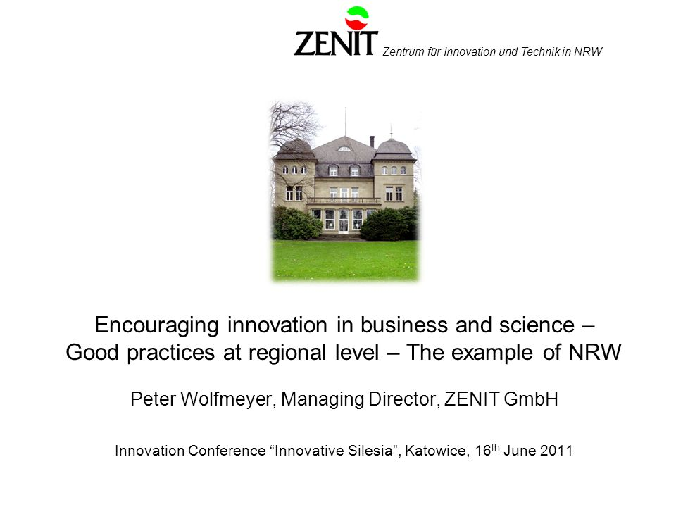 Zentrum für Innovation und Technik in NRW Encouraging innovation in business and science – Good practices at regional level – The example of NRW Peter Wolfmeyer, Managing Director, ZENIT GmbH Innovation Conference Innovative Silesia, Katowice, 16 th June 2011