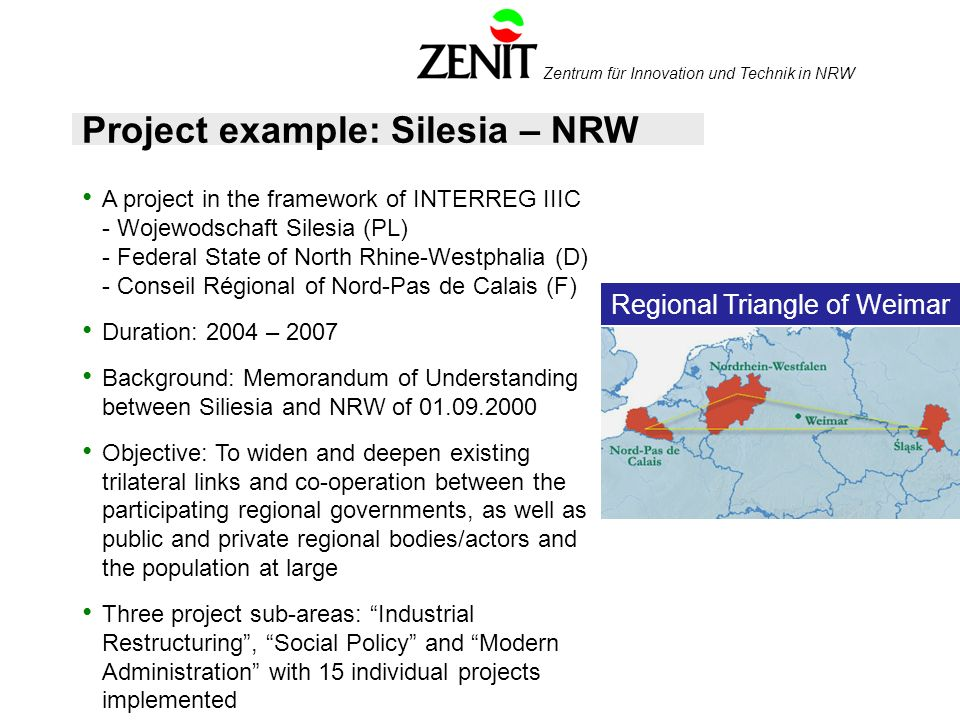 Zentrum für Innovation und Technik in NRW Project example: Silesia – NRW A project in the framework of INTERREG IIIC - Wojewodschaft Silesia (PL) - Federal State of North Rhine-Westphalia (D) - Conseil Régional of Nord-Pas de Calais (F) Duration: 2004 – 2007 Background: Memorandum of Understanding between Siliesia and NRW of 01.09.2000 Objective: To widen and deepen existing trilateral links and co-operation between the participating regional governments, as well as public and private regional bodies/actors and the population at large Three project sub-areas: Industrial Restructuring, Social Policy and Modern Administration with 15 individual projects implemented Regional Triangle of Weimar