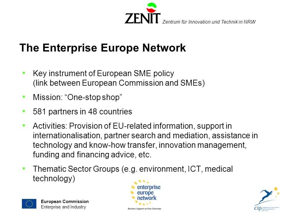 Zentrum für Innovation und Technik in NRW The Enterprise Europe Network Key instrument of European SME policy (link between European Commission and SMEs) Mission: One-stop shop 581 partners in 48 countries Activities: Provision of EU-related information, support in internationalisation, partner search and mediation, assistance in technology and know-how transfer, innovation management, funding and financing advice, etc.