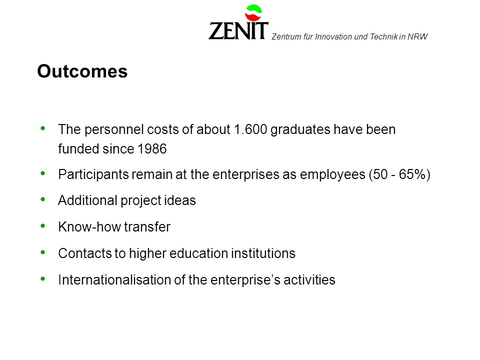 Zentrum für Innovation und Technik in NRW Outcomes The personnel costs of about 1.600 graduates have been funded since 1986 Participants remain at the enterprises as employees (50 - 65%) Additional project ideas Know-how transfer Contacts to higher education institutions Internationalisation of the enterprises activities