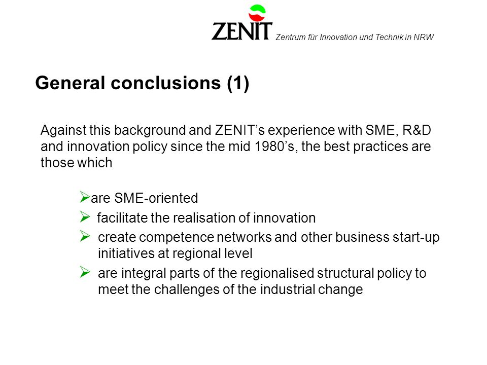 Zentrum für Innovation und Technik in NRW General conclusions (1) Against this background and ZENITs experience with SME, R&D and innovation policy since the mid 1980s, the best practices are those which are SME-oriented facilitate the realisation of innovation create competence networks and other business start-up initiatives at regional level are integral parts of the regionalised structural policy to meet the challenges of the industrial change