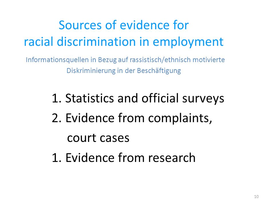 10 Sources of evidence for racial discrimination in employment Informationsquellen in Bezug auf rassistisch/ethnisch motivierte Diskriminierung in der Beschäftigung 1.Statistics and official surveys 2.Evidence from complaints, court cases 1.Evidence from research