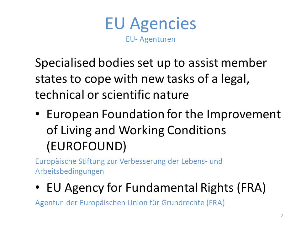 EU Agencies EU- Agenturen Specialised bodies set up to assist member states to cope with new tasks of a legal, technical or scientific nature European