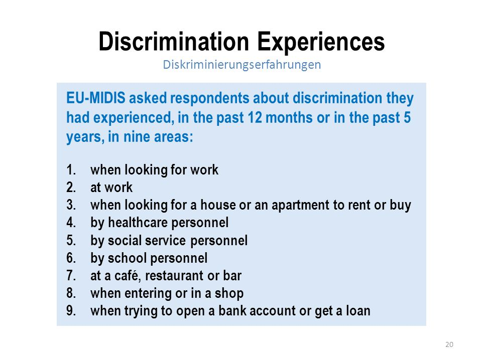 20 Discrimination Experiences Diskriminierungserfahrungen EU-MIDIS asked respondents about discrimination they had experienced, in the past 12 months or in the past 5 years, in nine areas: 1.when looking for work 2.at work 3.when looking for a house or an apartment to rent or buy 4.by healthcare personnel 5.by social service personnel 6.by school personnel 7.at a café, restaurant or bar 8.when entering or in a shop 9.when trying to open a bank account or get a loan
