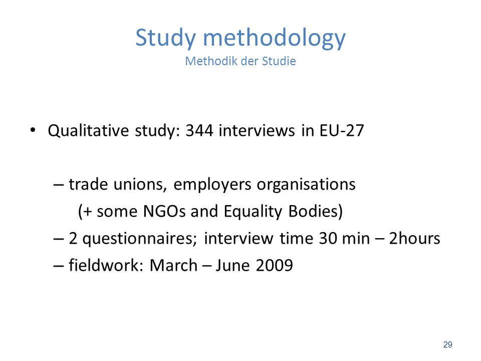 29 Study methodology Methodik der Studie Qualitative study: 344 interviews in EU-27 – trade unions, employers organisations (+ some NGOs and Equality