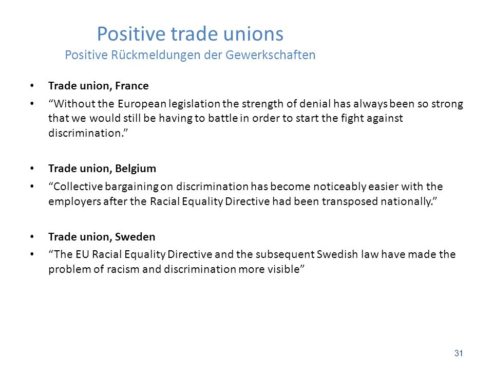Positive trade unions Positive Rückmeldungen der Gewerkschaften Trade union, France Without the European legislation the strength of denial has always been so strong that we would still be having to battle in order to start the fight against discrimination.