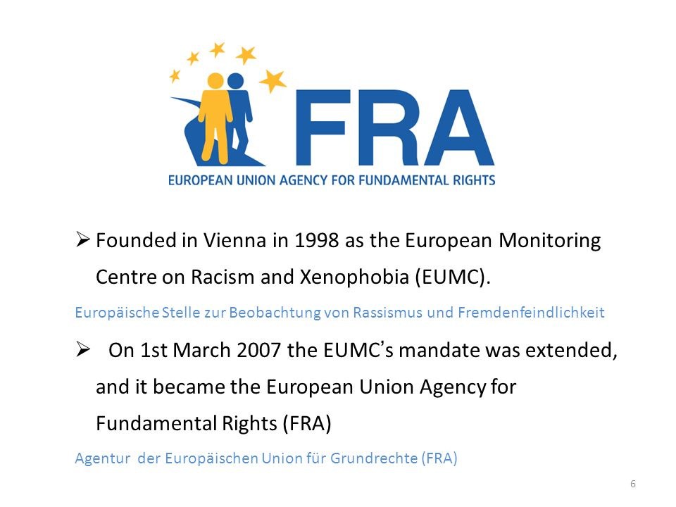 6 Founded in Vienna in 1998 as the European Monitoring Centre on Racism and Xenophobia (EUMC).