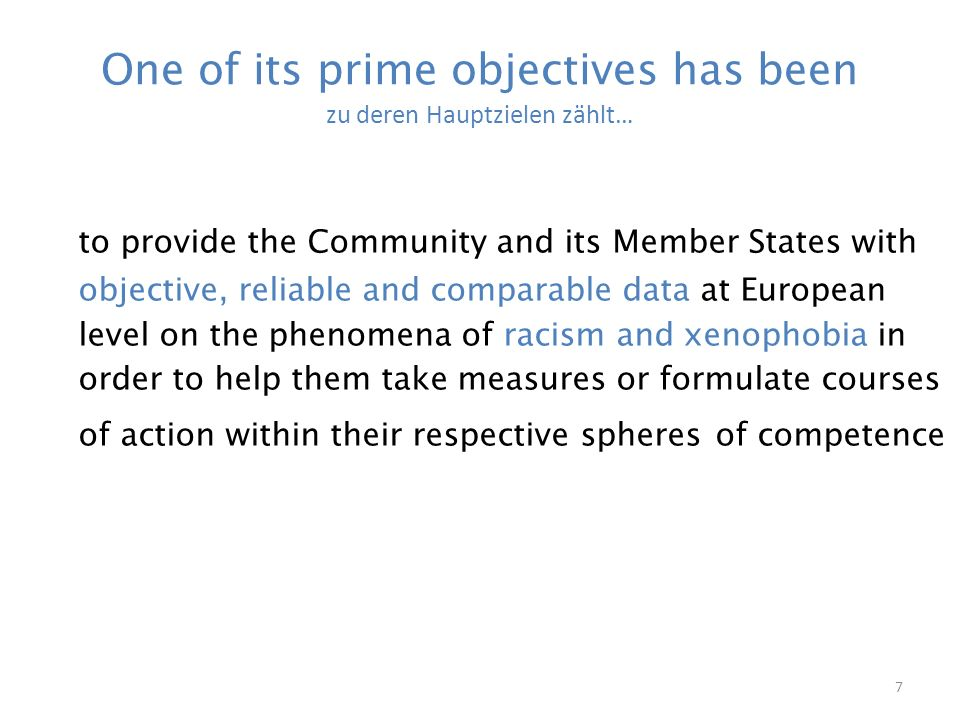 7 One of its prime objectives has been zu deren Hauptzielen zählt… to provide the Community and its Member States with objective, reliable and comparable data at European level on the phenomena of racism and xenophobia in order to help them take measures or formulate courses of action within their respective spheres of competence