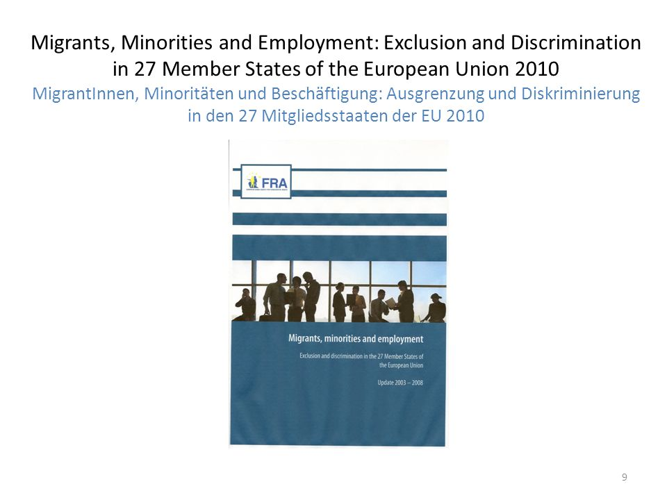 Migrants, Minorities and Employment: Exclusion and Discrimination in 27 Member States of the European Union 2010 MigrantInnen, Minoritäten und Beschäftigung: Ausgrenzung und Diskriminierung in den 27 Mitgliedsstaaten der EU 2010 9